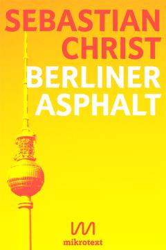 Sebastian Christ_Berliner Asphalt_Geschichten von Menschen in Kiezen_mikrotext_2014