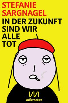 Cover-Stefanie-Sargnagel-In-der-Zukunft-sind-wir-alle-tot-mikrotext-2016_400px